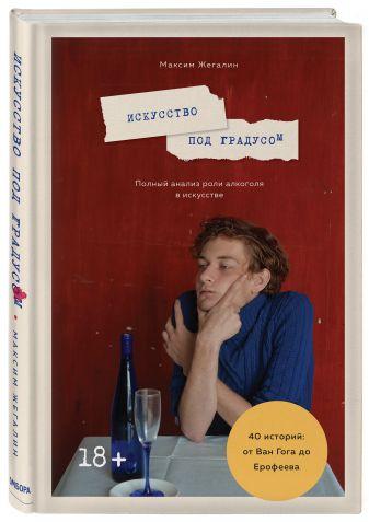 Максим Жегалин - Искусство под градусом. Полный анализ роли алкоголя в искусстве обложка книги