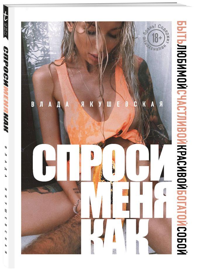 Влада Якушевская - Спроси меня как. Быть любимой, счастливой, красивой, богатой собой обложка книги