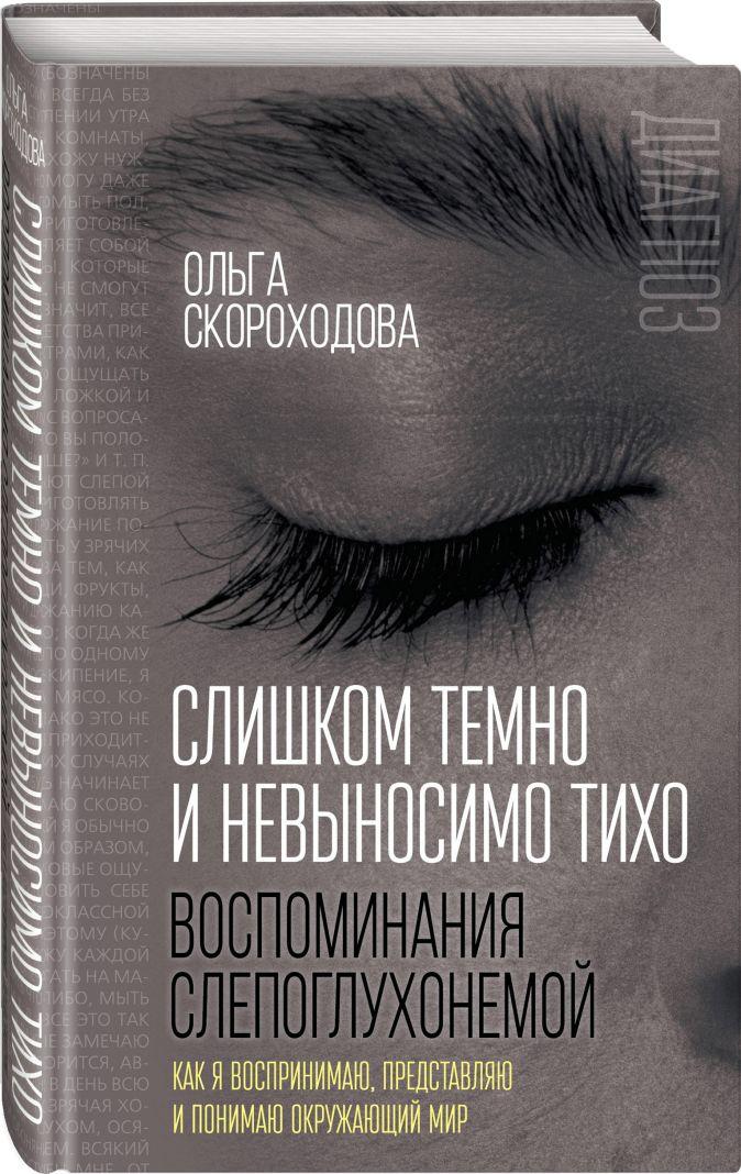 Ольга Скороходова - Слишком темно и невыносимо тихо. Как я воспринимаю, представляю и понимаю окружающий мир. Воспоминания слепоглухонемой обложка книги