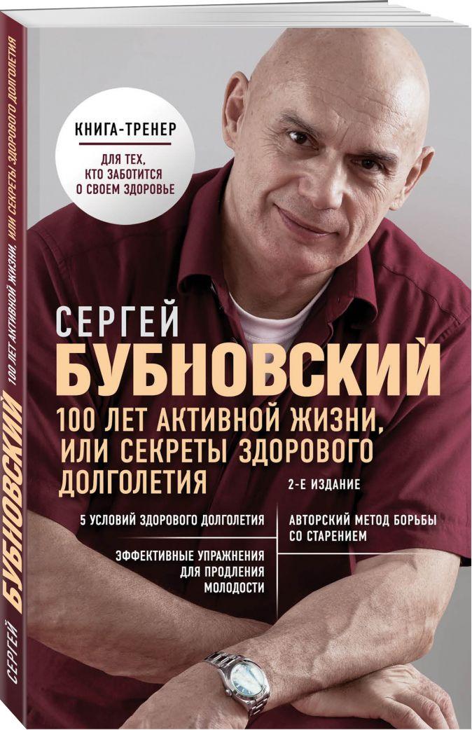 100 лет активной жизни, или Секреты здорового долголетия. 2-е издание Сергей Бубновский