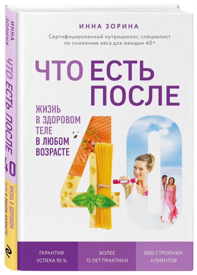 Инна Зорина - Что есть после 40. Жизнь в здоровом теле в любом возрасте обложка книги
