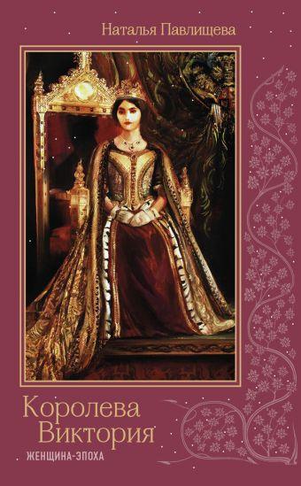 Королева Виктория. Женщина-эпоха Павлищева Н.