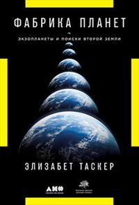 Таскер Э. Фабрика планет: Экзопланеты и поиски второй Земли