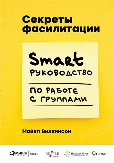 Zakazat.ru: Секреты фасилитации: SMART-руководство по работе с группами. Уилкинсон М.