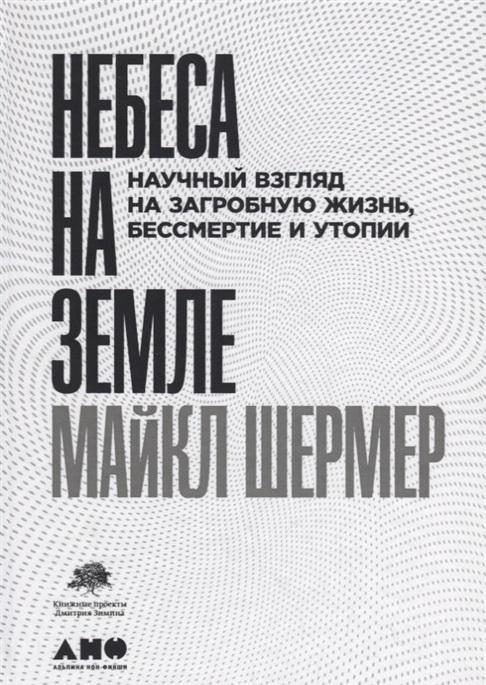 Шермер М. - Небеса на земле: Научный взгляд на загробную жизнь, бессмертие и утопии обложка книги