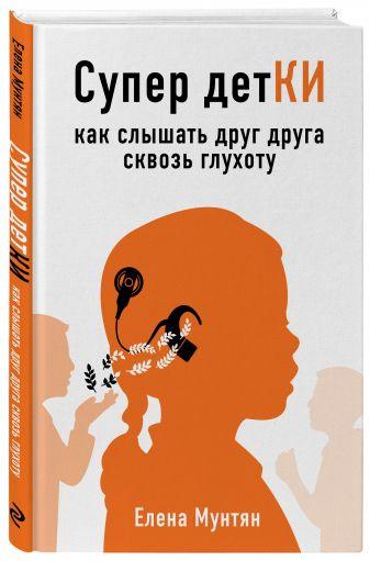 Елена Мунтян - Супер детКИ. Как слышать друг друга сквозь глухоту обложка книги