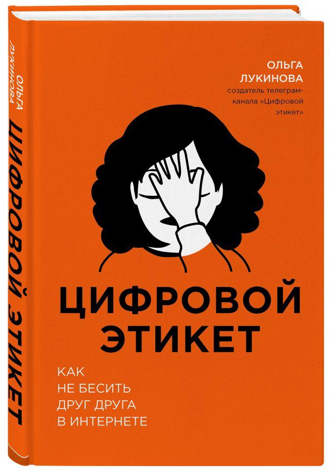 Цифровой этикет. Как не бесить друг друга в интернете Ольга Лукинова