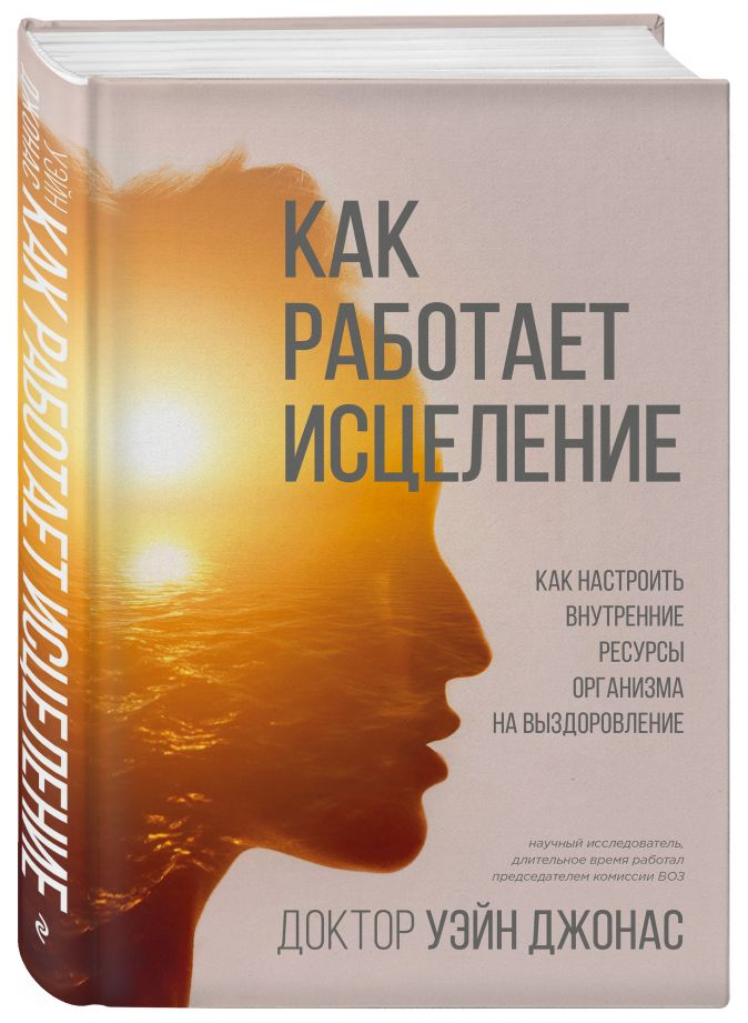 Уэйн Джонас - Как работает исцеление. Как настроить организм на выздоровление обложка книги