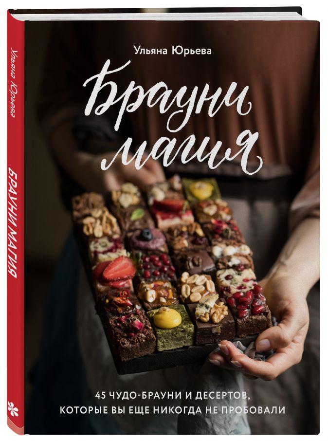 Ульяна Юрьева - Брауни-магия. 45 чудо-брауни и десертов, которые вы еще никогда не пробовали обложка книги