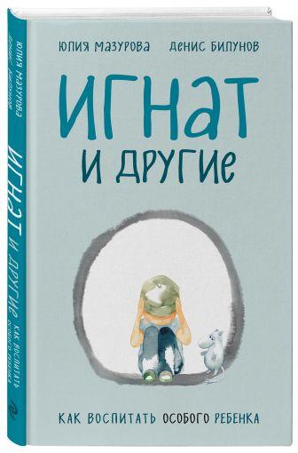 Юлия Мазурова, Денис Билунов - Игнат и другие. Как воспитать особого ребенка обложка книги