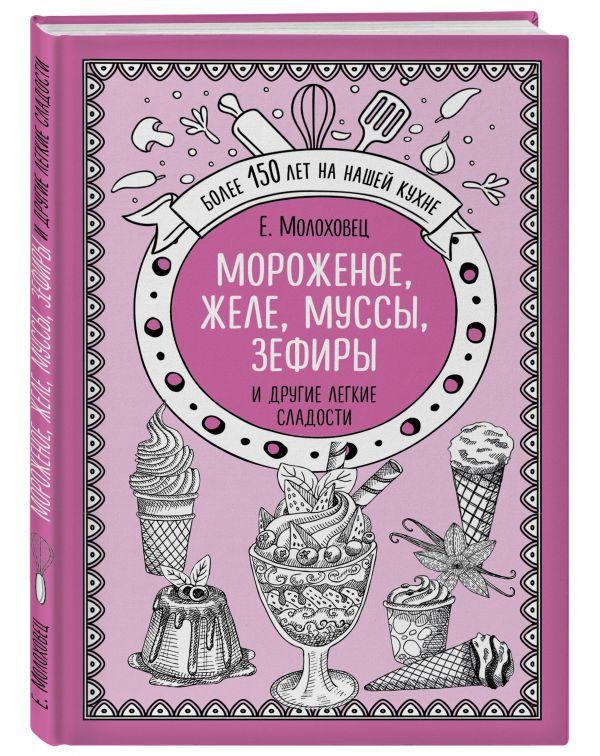 Молоховец Е. И. Мороженое, желе, муссы, зефиры и другие легкие сладости