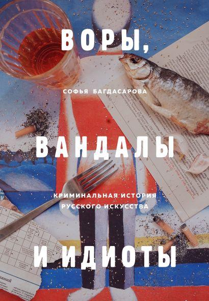 Воры, вандалы и идиоты. Криминальная история русского искусства - фото 1