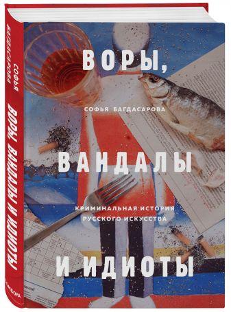 Софья Багдасарова - Воры, вандалы и идиоты. Криминальная история русского искусства обложка книги
