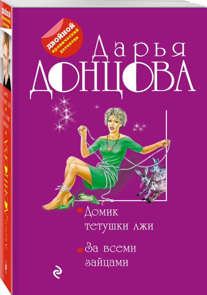 Дарья Донцова - Домик тетушки лжи. За всеми зайцами обложка книги