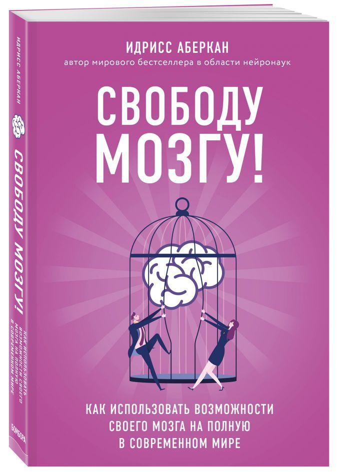 Идрисс Аберкан - Свободу мозгу! Как использовать возможности своего мозга на полную в современном мире обложка книги