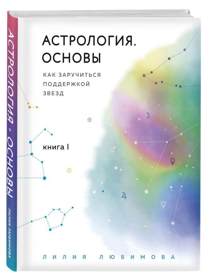 Лилия Любимова - Астрология. Основы. Как заручиться поддержкой звезд. Книга 1. обложка книги