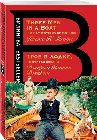 Джером Клапка Джером - Трое в лодке, не считая собаки. Three Men in a Boat обложка книги
