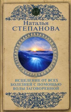 Исцеление от всех болезней с помощью воды заговоренной Степанова Н.И.
