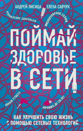 Андрей Лисица, Елена Савчук - Поймай здоровье в сети. Как улучшить свою жизнь с помощью сетевых технологий. обложка книги