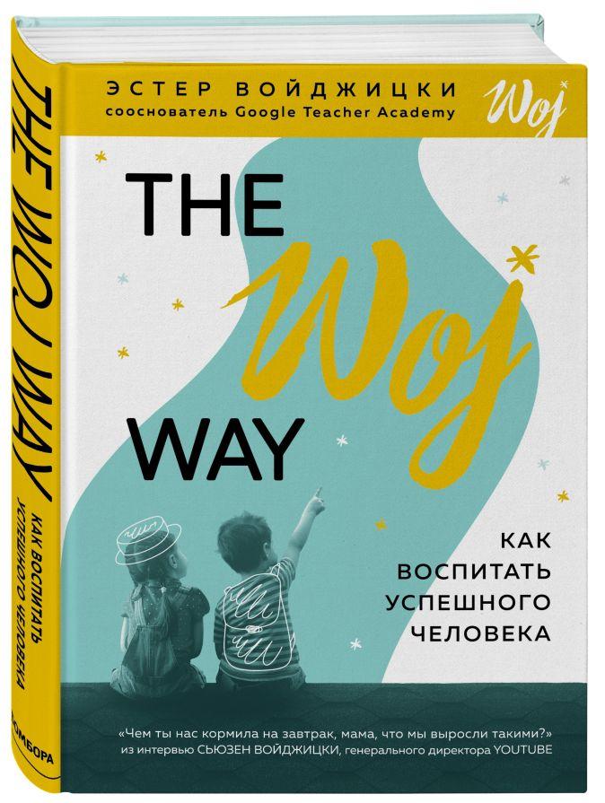 The Woj Way. Как воспитать успешного человека Эстер Войджицки