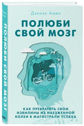 Амен Дэниэл - Полюби свой мозг. Как превратить свои извилины из наезженной колеи в магистрали успеха обложка книги