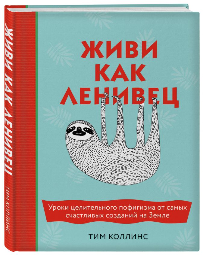 Тим Коллинс - Живи как ленивец. Уроки целительного пофигизма от самых счастливых созданий на Земле обложка книги