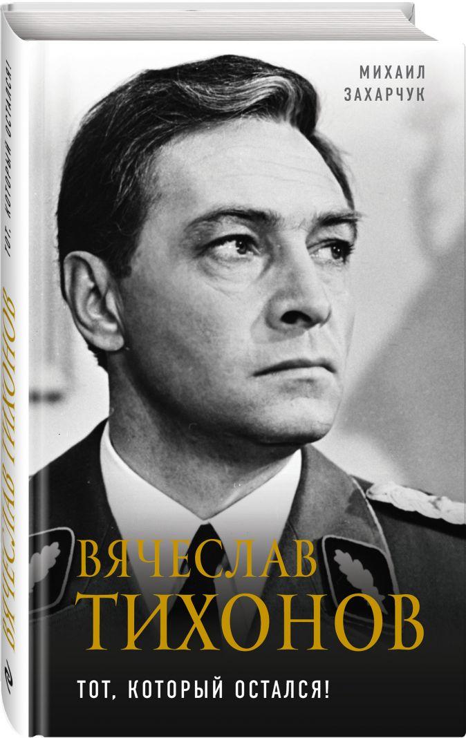 Михаил Захарчук - Вячеслав Тихонов. Тот, который остался! обложка книги