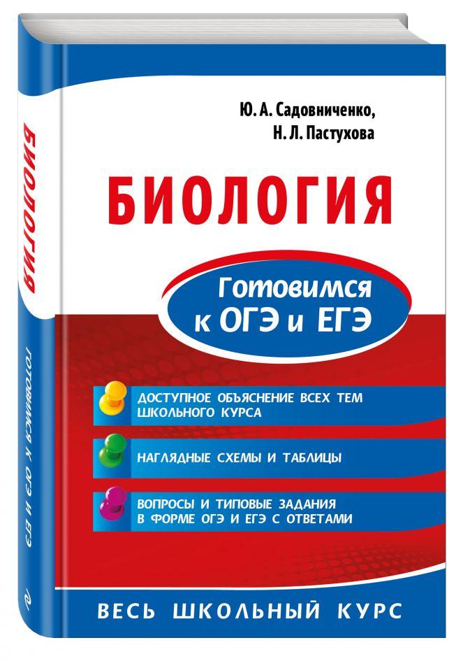 Биология. Готовимся к ОГЭ и ЕГЭ Ю. А. Садовниченко, Н. Л. Пастухова