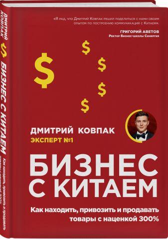 Дмитрий Ковпак - Бизнес с Китаем. Как находить, привозить и продавать товары с наценкой 300% обложка книги