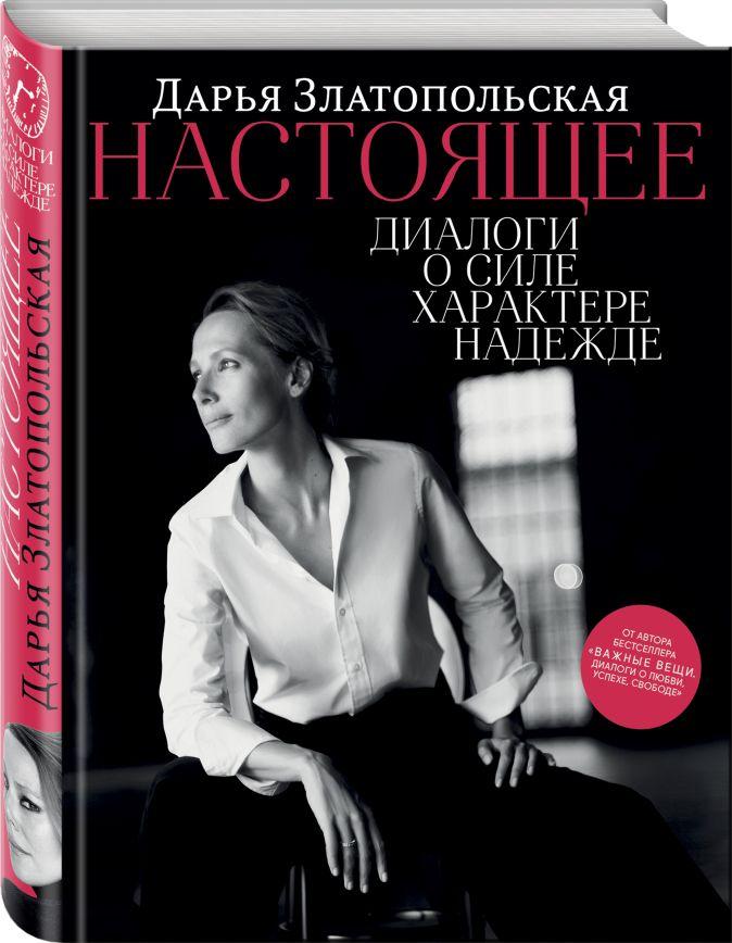Дарья Златопольская - Настоящее. Диалоги о силе, характере, надежде обложка книги