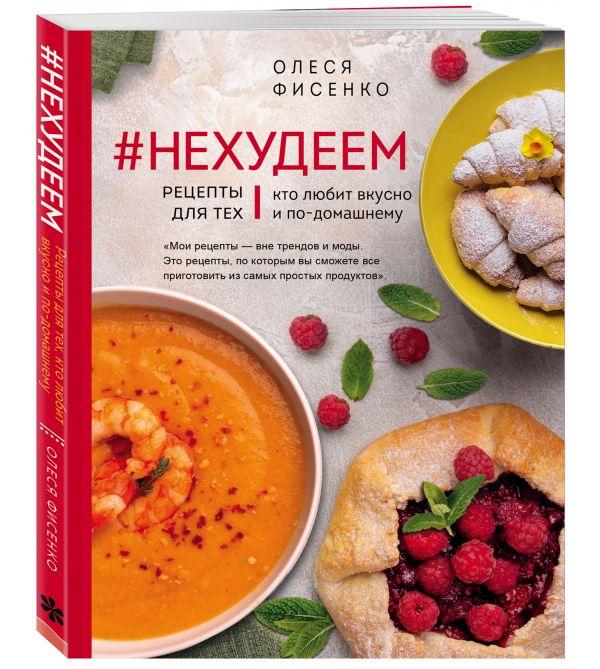 Фото - Фисенко Олеся Николаевна #Нехудеем. Рецепты для тех, кто любит вкусно и по-домашнему фисенко олеся николаевна нехудеем рецепты для тех кто любит вкусно и по домашнему