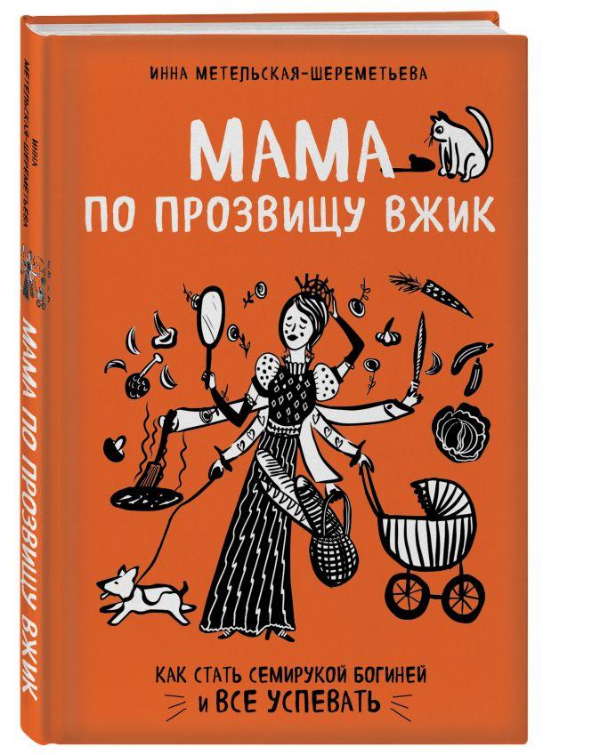 Инна Метельская-Шереметьева - Мама по прозвищу Вжик. Как стать семирукой богиней и все успевать обложка книги