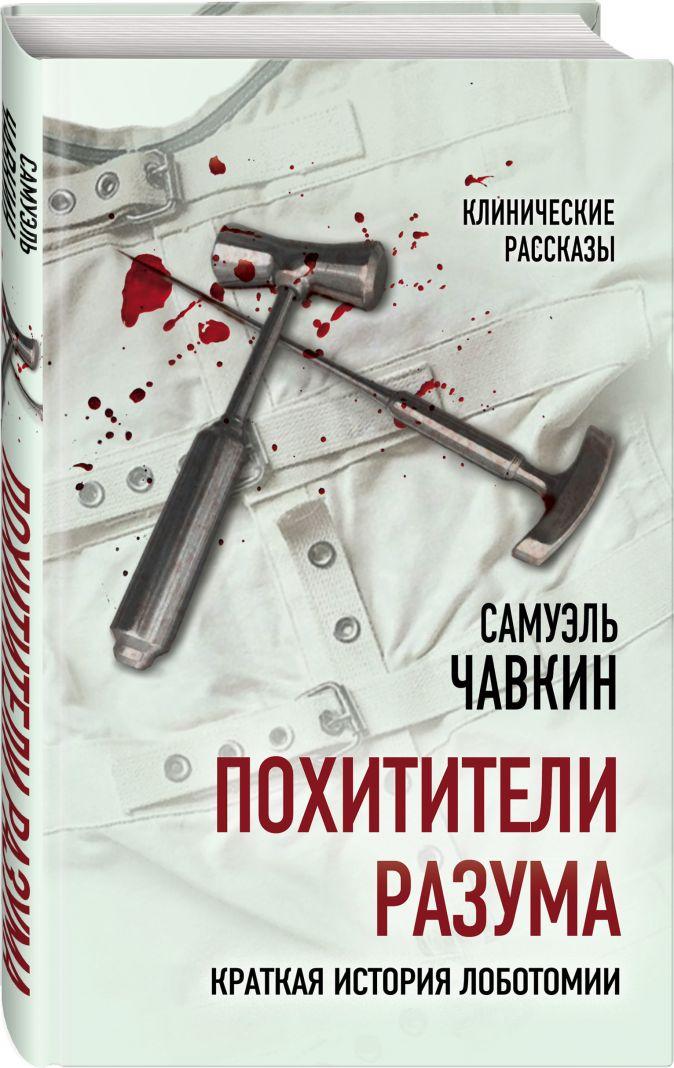 Самуэль Чавкин - Похитители разума. Краткая история лоботомии обложка книги