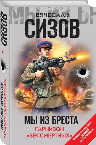 Вячеслав Сизов - Мы из Бреста. Гарнизон «бессмертных» обложка книги