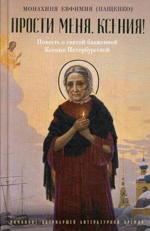 Прости меня, Ксения!: Повесть о святой блаженной Ксении Петербугской Монахиня Евфимия (Пащенко)
