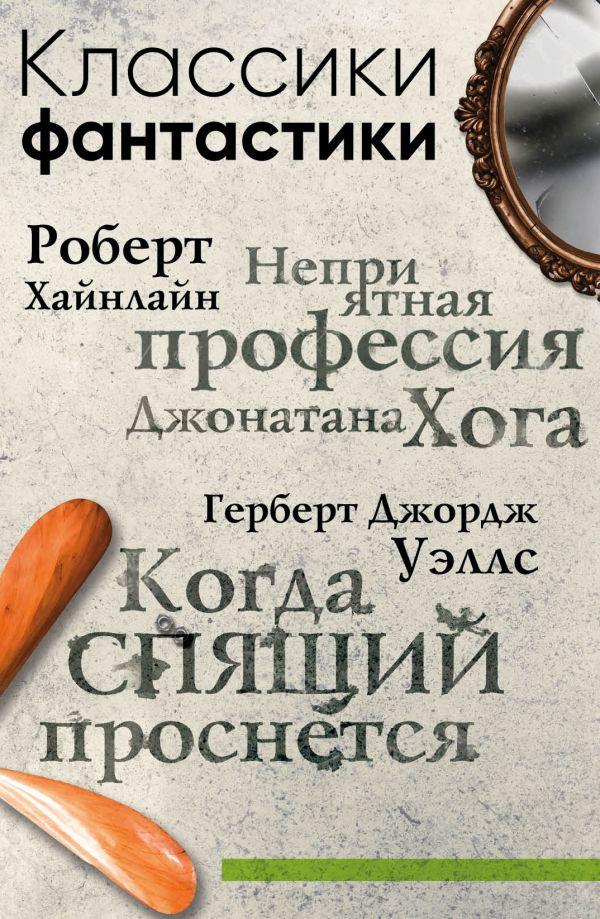 Хайнлайн Роберт, Уэллс Герберт Джордж Классики фантастики: Неприятная профессия Джонатана Хога + Когда спящий проснется