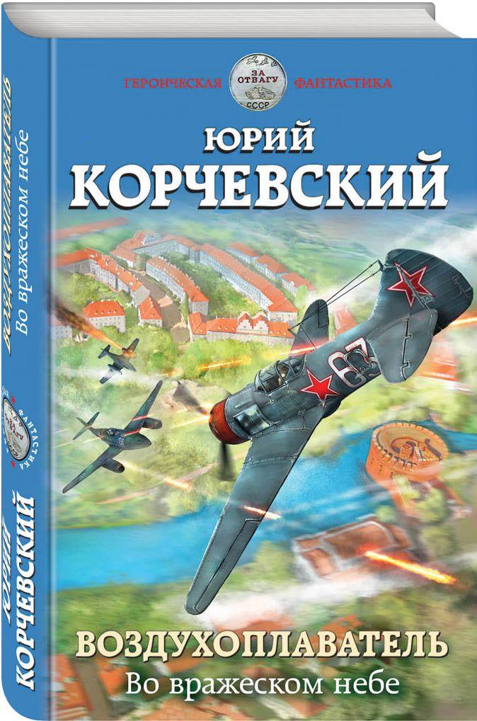 Юрий Корчевский - Воздухоплаватель. Во вражеском небе обложка книги