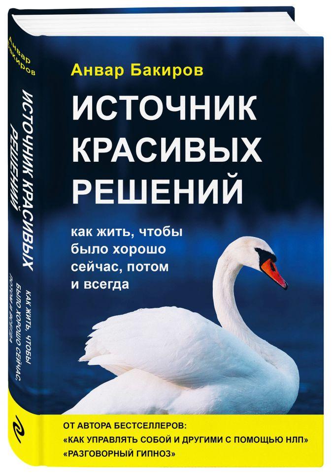 Анвар Бакиров - Источник красивых решений. Как жить, чтобы было хорошо сейчас, потом и всегда (оф.2) обложка книги