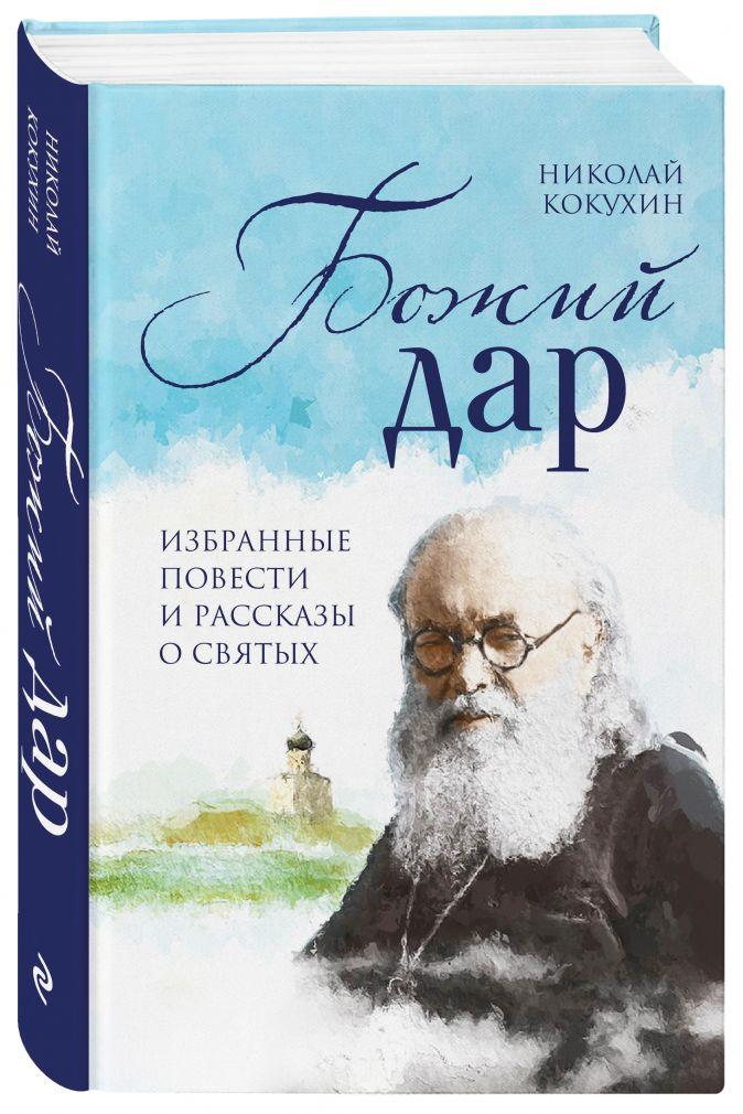 Божий дар. Избранные повести и рассказы о святых Николай Кокухин