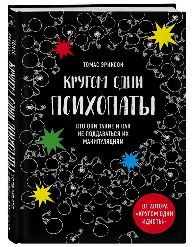 Томас Эриксон - Кругом одни психопаты. Кто они такие и как не поддаваться на их манипуляции? обложка книги