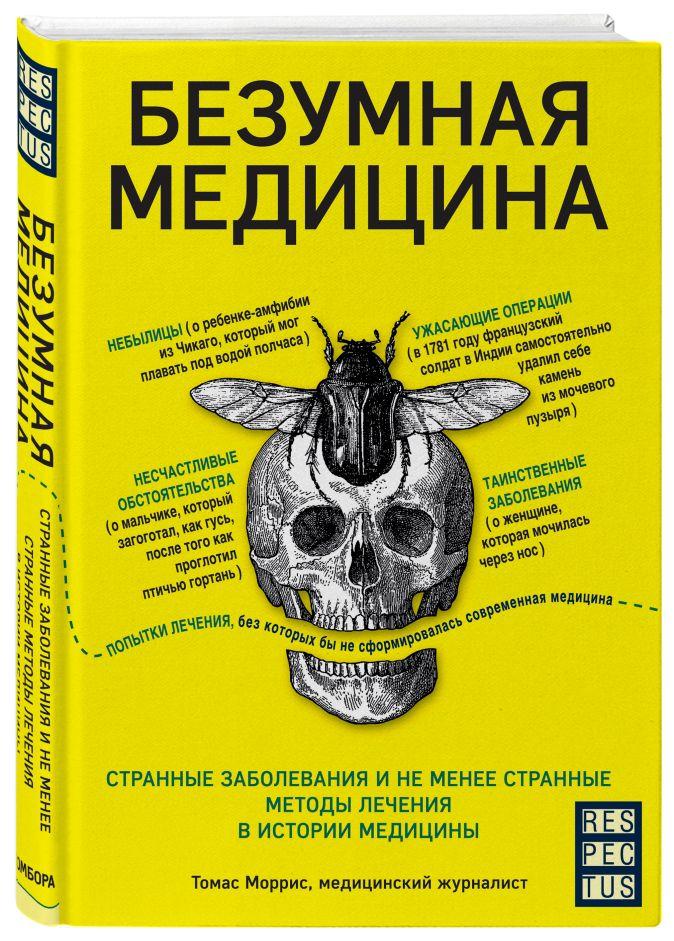Томас Моррис - Безумная медицина. Странные заболевания и не менее странные методы лечения в истории медицины обложка книги