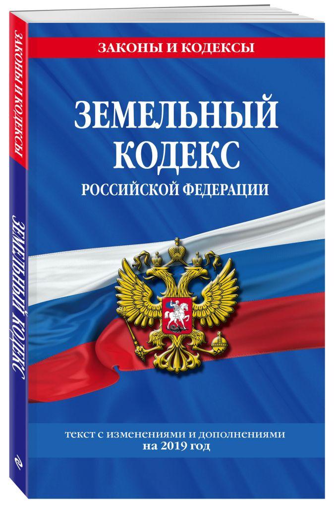 Земельный кодекс Российской Федерации: текст с посл. изм. на 2019 год
