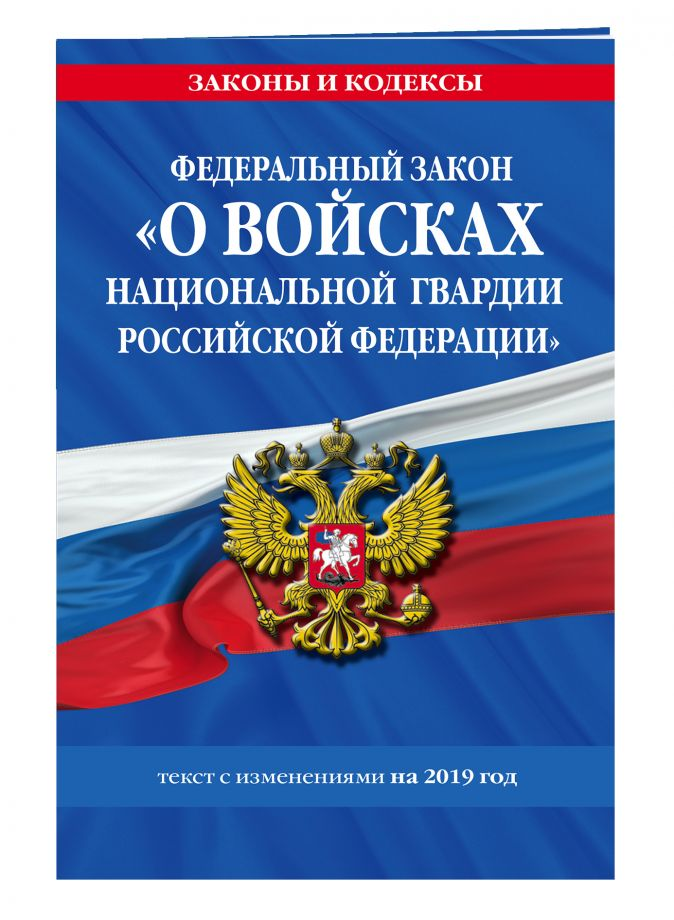 Федеральный закон «О войсках национальной гвардии Российской Федерации»: текст с изменениями на 2019 г.