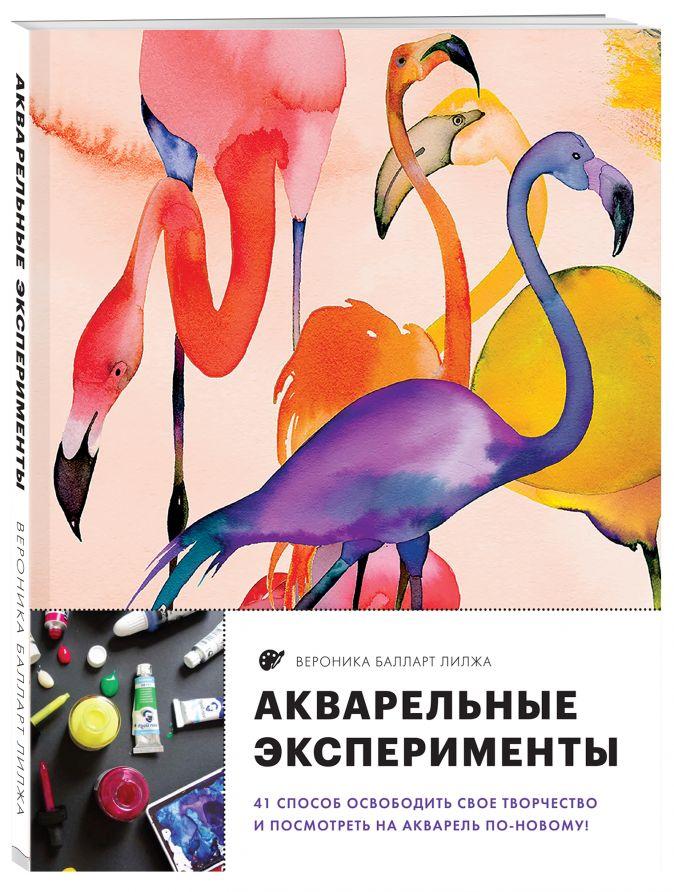 Вероника Балларт Лилжа - Акварельные эксперименты. 41 способ освободить свое творчество и взглянуть на акварель по-новому! (фламинго) обложка книги