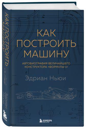Эдриан Ньюи - Как построить машину [автобиография величайшего конструктора «Формулы-1»] (2-е изд.) обложка книги
