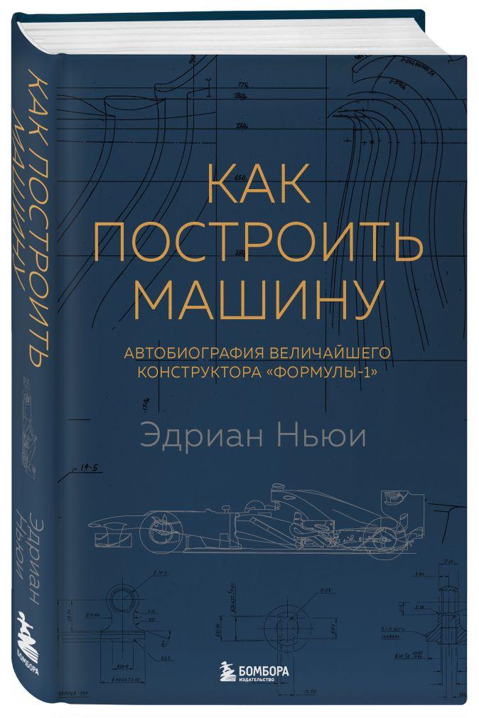 Как построить машину [автобиография величайшего конструктора «Формулы-1»] (2-е изд.) Эдриан Ньюи