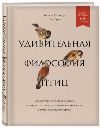 Филипп Дж. Дюбуа, Элиз Руссо - Удивительная философия птиц. Как ласточки относятся к смерти, горлицы сохраняют романтику в отношениях, а утки спасаются от стресса обложка книги