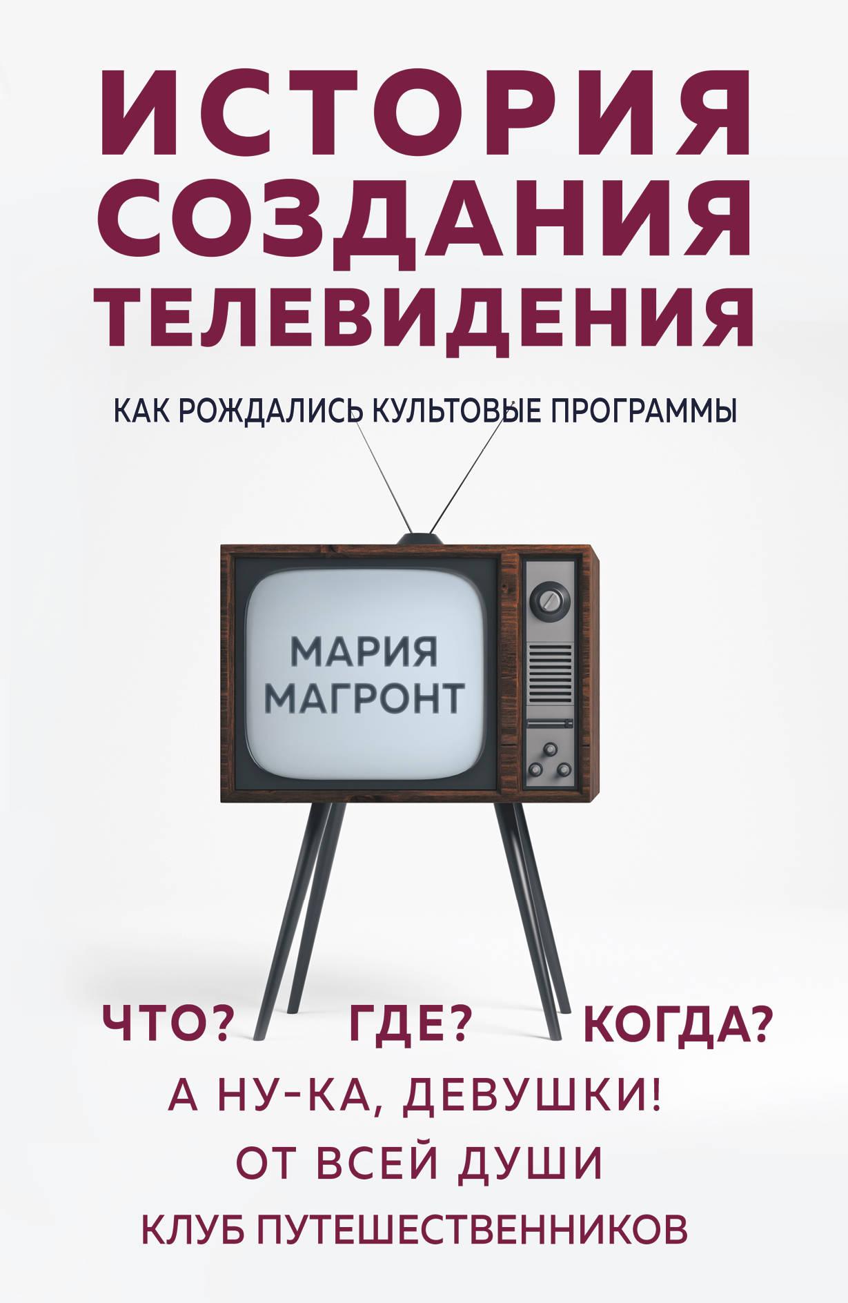 История создания телевидения. Как рождались культовые программы ( Магронт Мария Викторовна  )