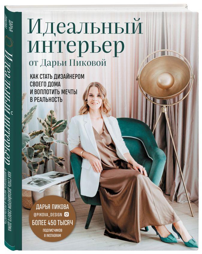 Дарья Пикова - Идеальный интерьер от Дарьи Пиковой. Как стать дизайнером своего дома и воплотить мечты в реальность обложка книги