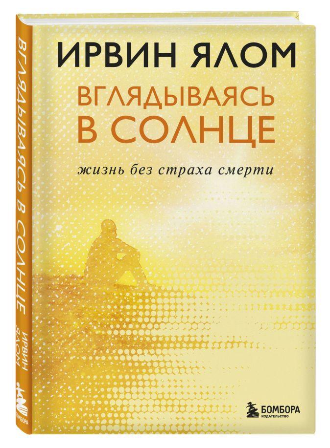 Ирвин Ялом - Вглядываясь в солнце. Жизнь без страха смерти обложка книги